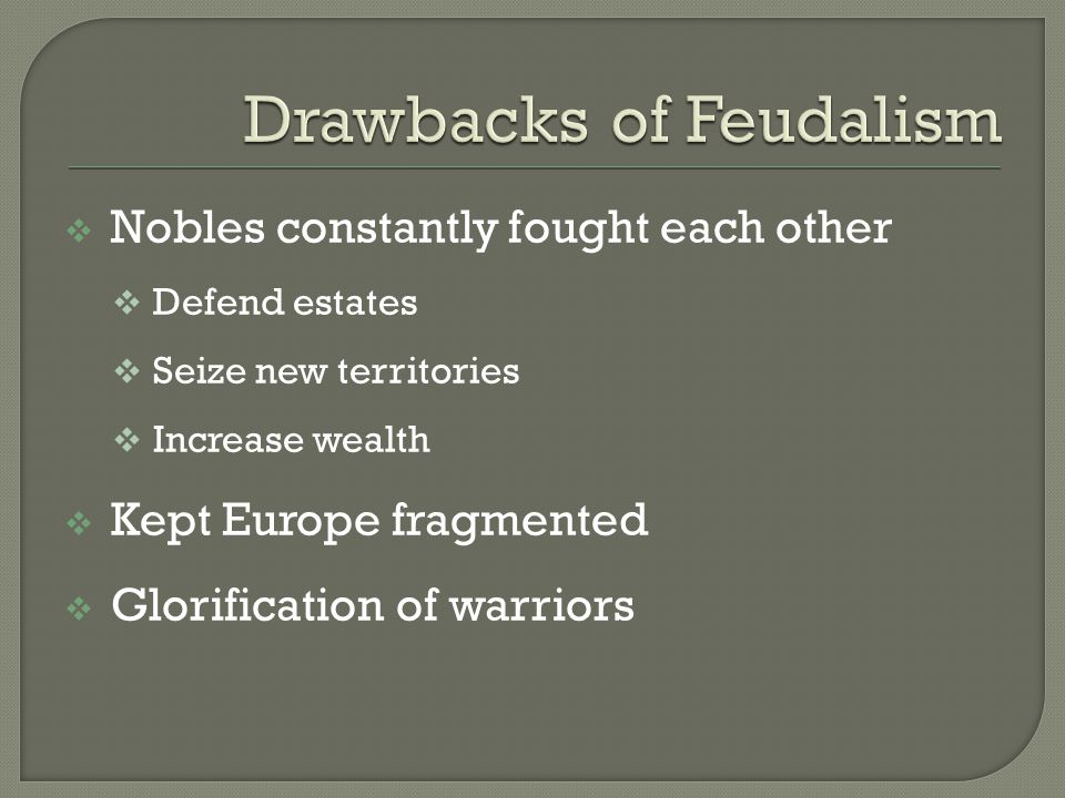  Nobles constantly fought each other  Defend estates  Seize new territories  Increase wealth  Kept Europe fragmented  Glorification of warriors