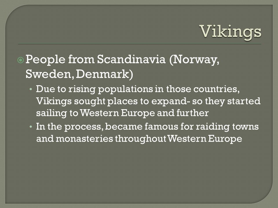  People from Scandinavia (Norway, Sweden, Denmark) Due to rising populations in those countries, Vikings sought places to expand- so they started sailing to Western Europe and further In the process, became famous for raiding towns and monasteries throughout Western Europe
