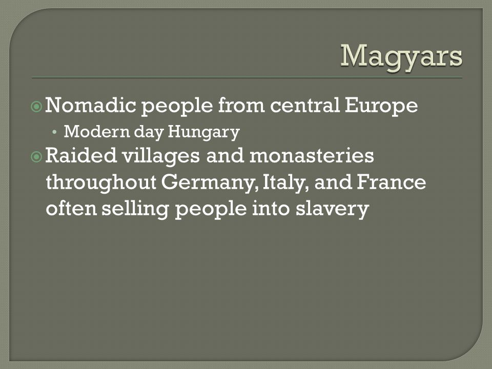  Nomadic people from central Europe Modern day Hungary  Raided villages and monasteries throughout Germany, Italy, and France often selling people into slavery