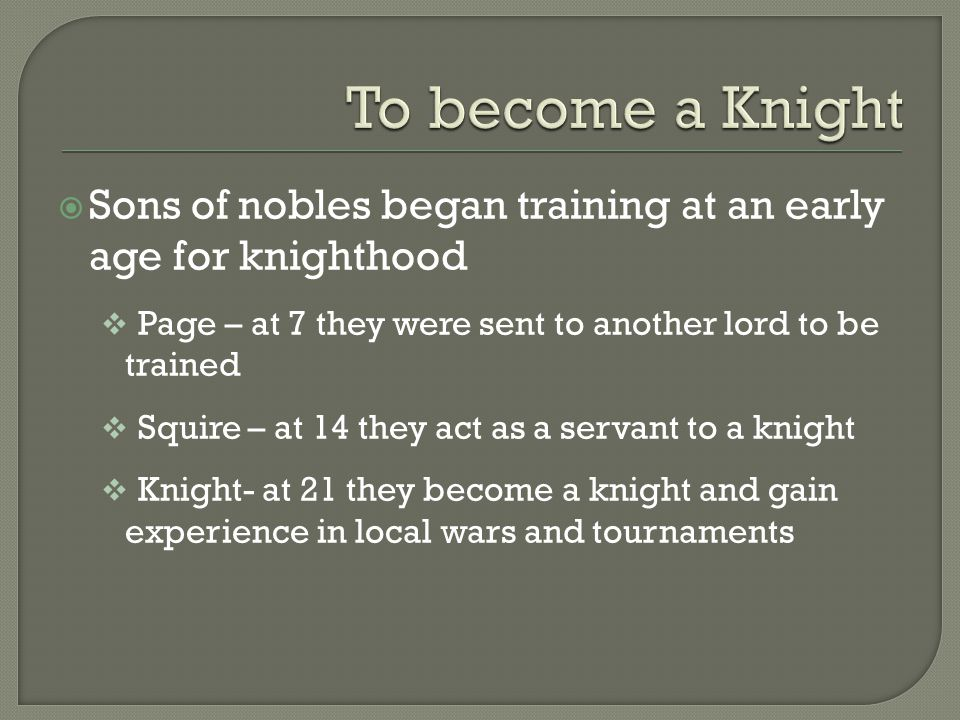  Sons of nobles began training at an early age for knighthood  Page – at 7 they were sent to another lord to be trained  Squire – at 14 they act as a servant to a knight  Knight- at 21 they become a knight and gain experience in local wars and tournaments