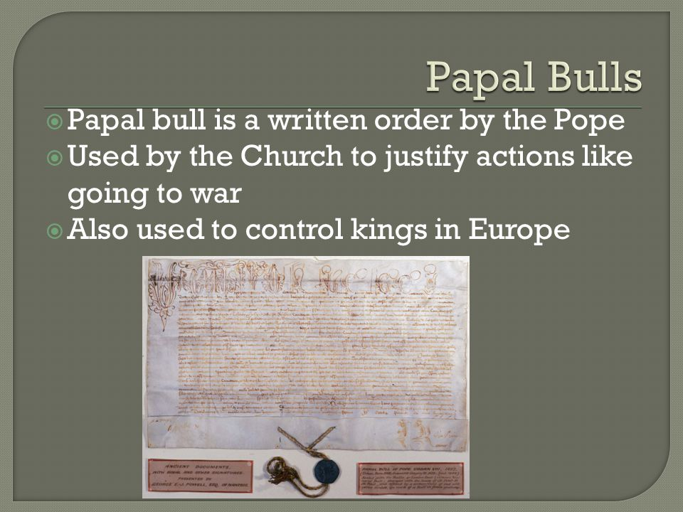  Papal bull is a written order by the Pope  Used by the Church to justify actions like going to war  Also used to control kings in Europe