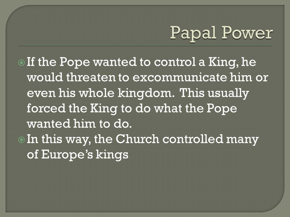  If the Pope wanted to control a King, he would threaten to excommunicate him or even his whole kingdom.