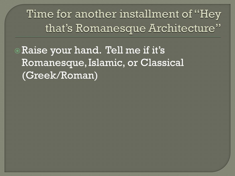  Raise your hand. Tell me if it's Romanesque, Islamic, or Classical (Greek/Roman)