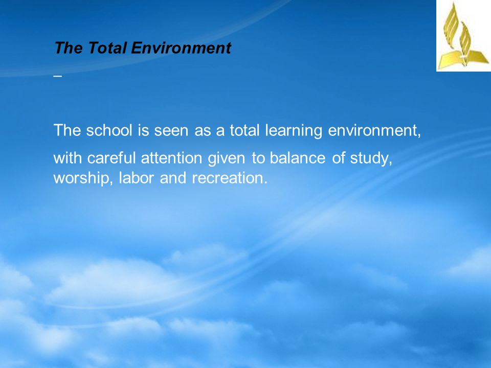 The Total Environment The school is seen as a total learning environment, with careful attention given to balance of study, worship, labor and recreation.