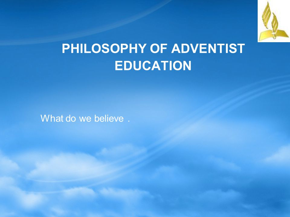 PHILOSOPHY OF ADVENTIST EDUCATION God is the Ultimate Source God is infinite and the primary source of life, wisdom, beauty and perfection.