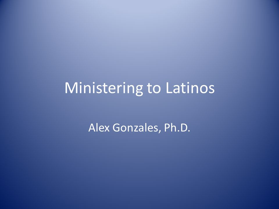 Ministering to Latinos Alex Gonzales, Ph.D.