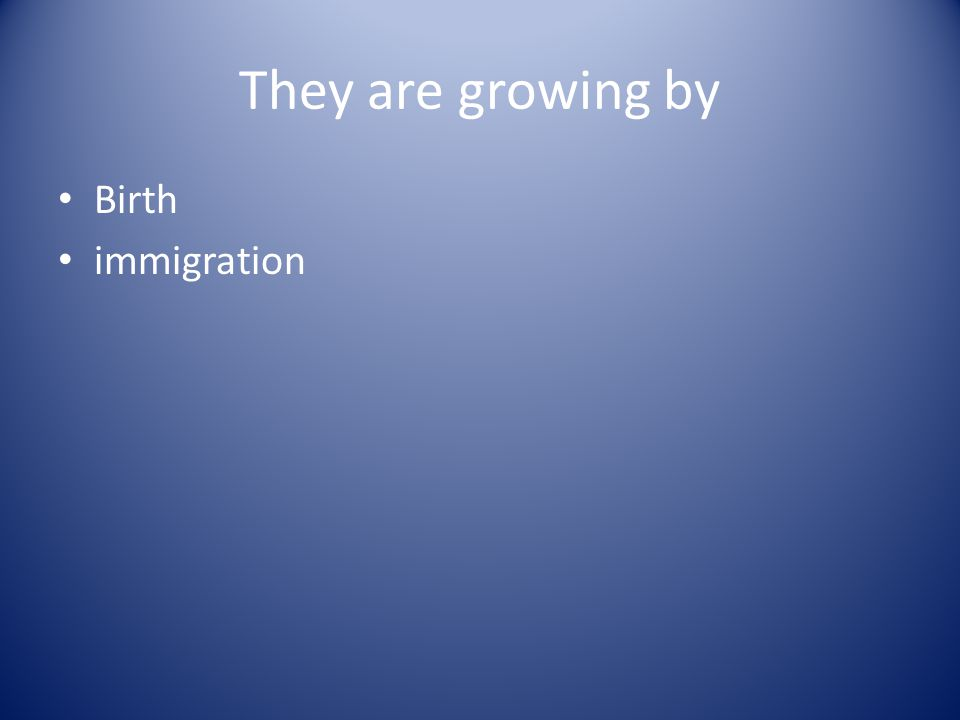 They are growing by Birth immigration