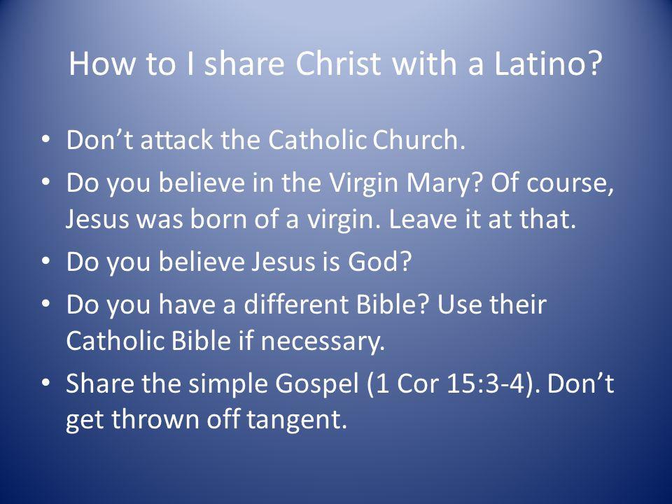 How to I share Christ with a Latino.Don't attack the Catholic Church.