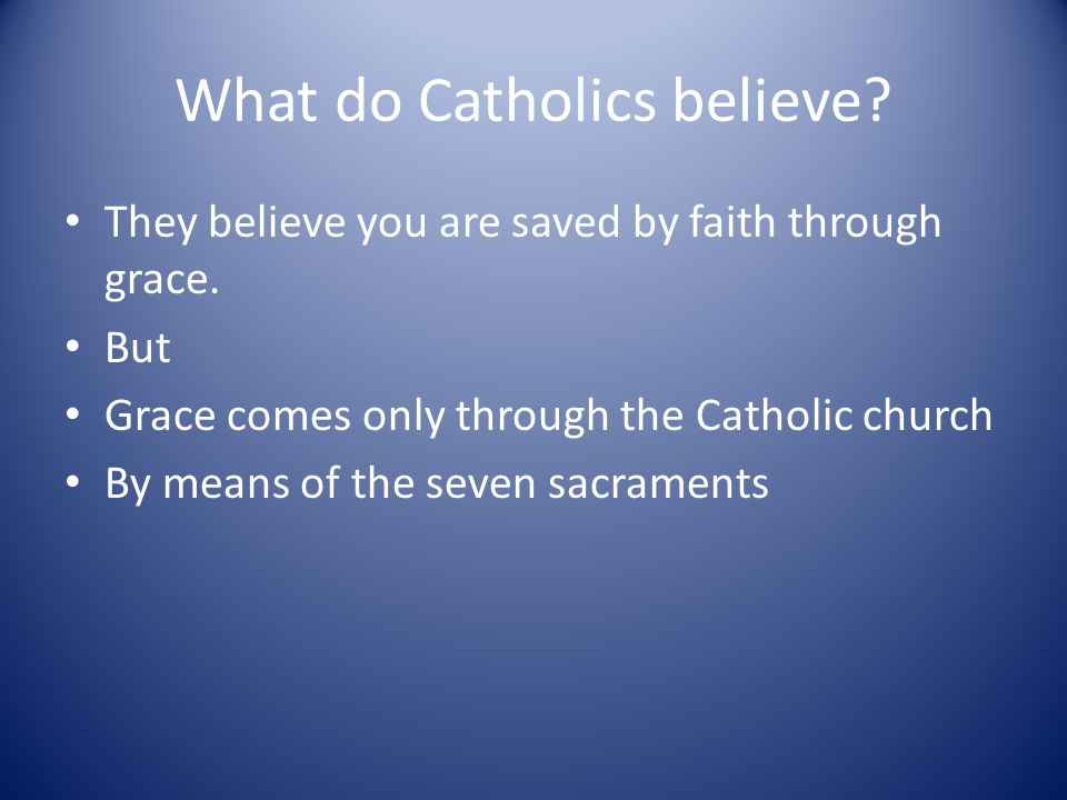 What do Catholics believe. They believe you are saved by faith through grace.