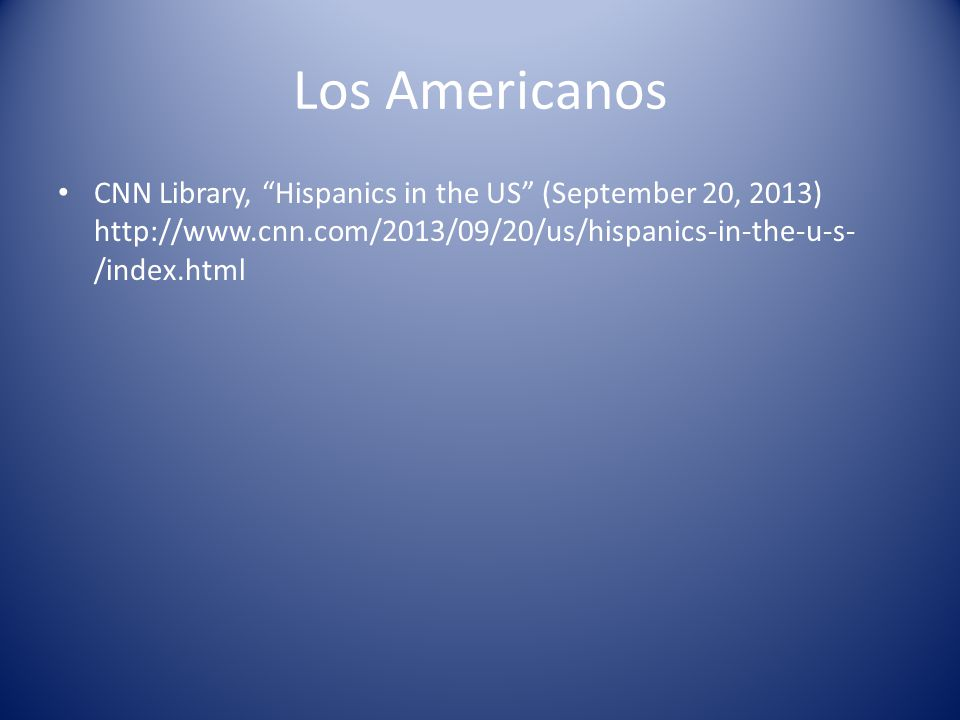 Los Americanos CNN Library, Hispanics in the US (September 20, 2013) http://www.cnn.com/2013/09/20/us/hispanics-in-the-u-s- /index.html