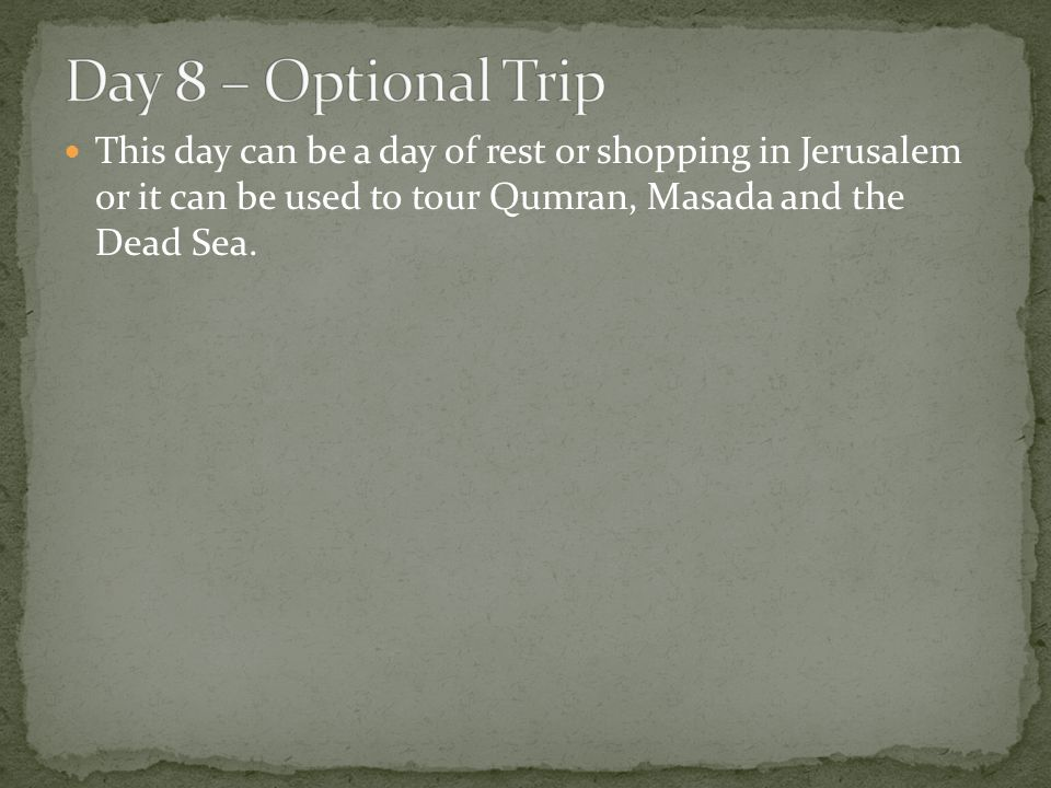 This day can be a day of rest or shopping in Jerusalem or it can be used to tour Qumran, Masada and the Dead Sea.