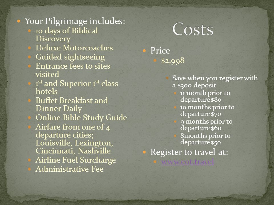 Your Pilgrimage includes: 10 days of Biblical Discovery Deluxe Motorcoaches Guided sightseeing Entrance fees to sites visited 1 st and Superior 1 st class hotels Buffet Breakfast and Dinner Daily Online Bible Study Guide Airfare from one of 4 departure cities; Louisville, Lexington, Cincinnati, Nashville Airline Fuel Surcharge Administrative Fee Price $2,998 Save when you register with a $300 deposit 11 month prior to departure $80 10 months prior to departure $70 9 months prior to departure $60 8months prior to departure $50 Register to travel at: www.eot.travel