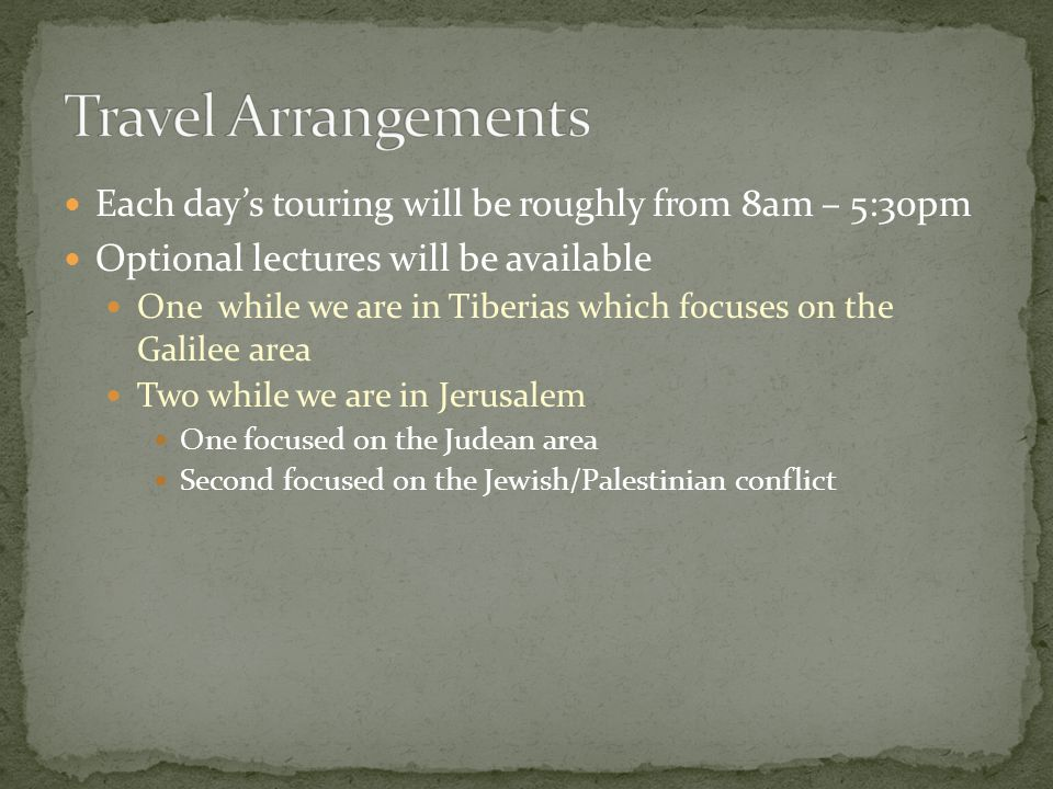 Each day's touring will be roughly from 8am – 5:30pm Optional lectures will be available One while we are in Tiberias which focuses on the Galilee area Two while we are in Jerusalem One focused on the Judean area Second focused on the Jewish/Palestinian conflict