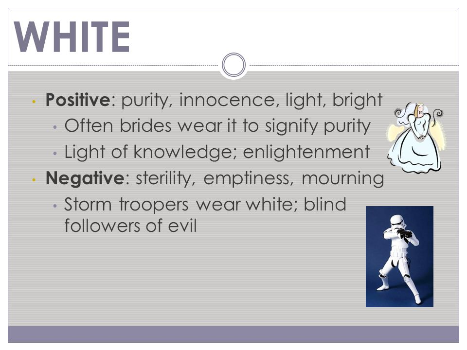 Positive : elegance, maturity, wisdom Formal occasions men/women often wear black Negative : evil, death, night, chaos Darth Vader Ringwraiths in Lord of the Rings Dementors in Harry Potter Many fear mystery of the darkness BLACK
