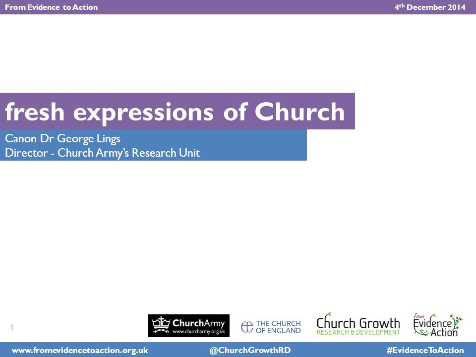 www.fromevidencetoaction.org.uk @ChurchGrowthRD #EvidenceToAction From Evidence to Action 4 th December 2014 Canon Dr George Lings Director - Church Army's Research Unit Church Growth: fresh expressions of Church 1
