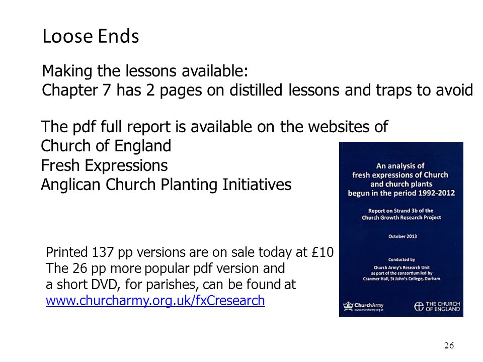 Loose Ends 26 Making the lessons available: Chapter 7 has 2 pages on distilled lessons and traps to avoid The pdf full report is available on the websites of Church of England Fresh Expressions Anglican Church Planting Initiatives Printed 137 pp versions are on sale today at £10 The 26 pp more popular pdf version and a short DVD, for parishes, can be found at www.churcharmy.org.uk/fxCresearch
