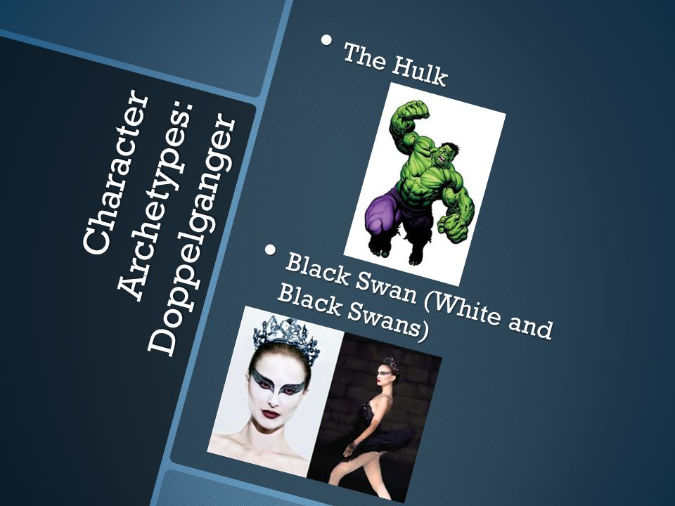 Character Archetypes: Doppelganger The Hulk The Hulk Black Swan (White and Black Swans) Black Swan (White and Black Swans)