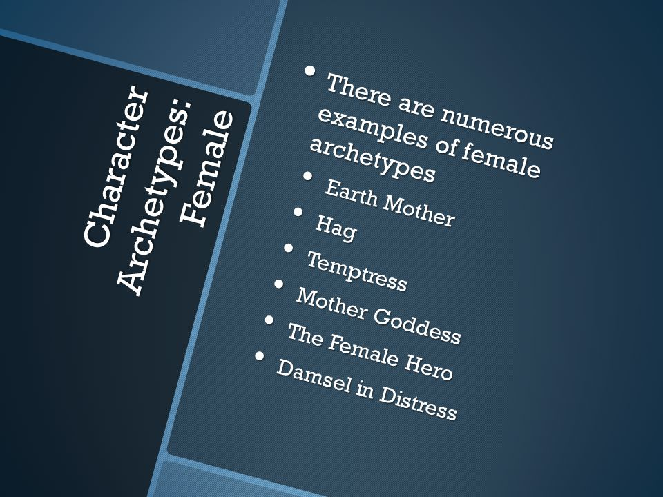 Character Archetypes: Female There are numerous examples of female archetypes There are numerous examples of female archetypes Earth Mother Earth Mother Hag Hag Temptress Temptress Mother Goddess Mother Goddess The Female Hero The Female Hero Damsel in Distress Damsel in Distress