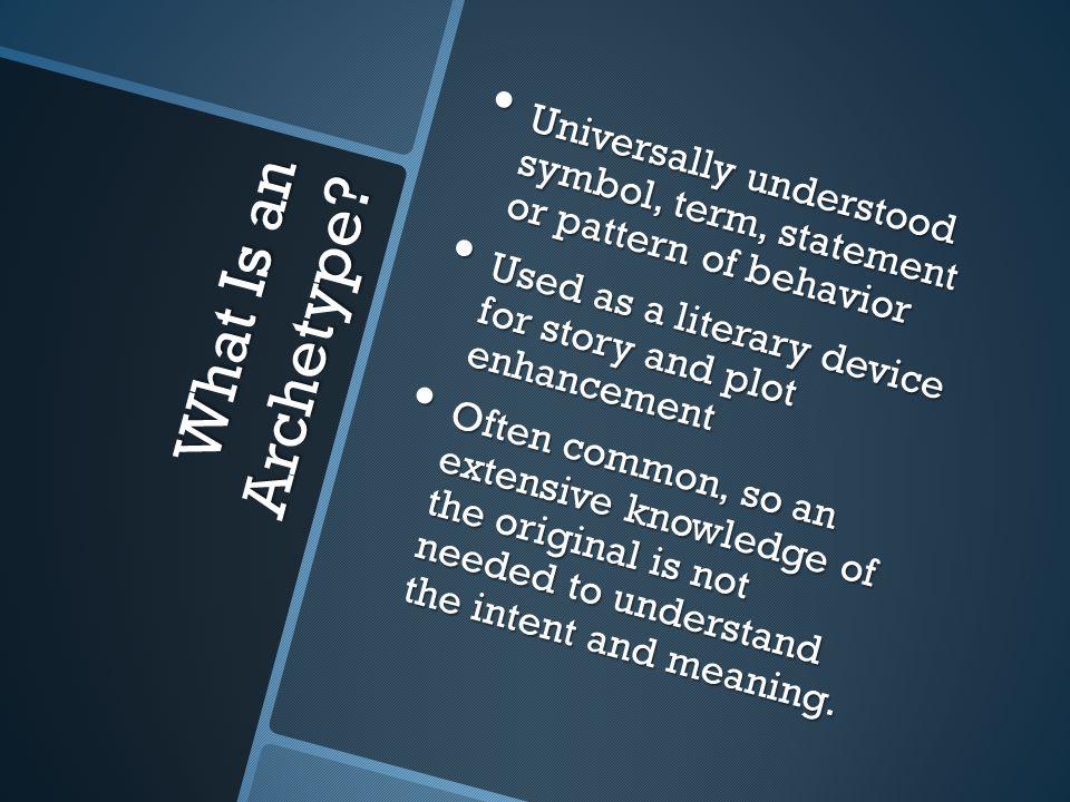 What Is an Archetype? Universally understood symbol, term, statement or pattern of behavior Universally understood symbol, term, statement or pattern