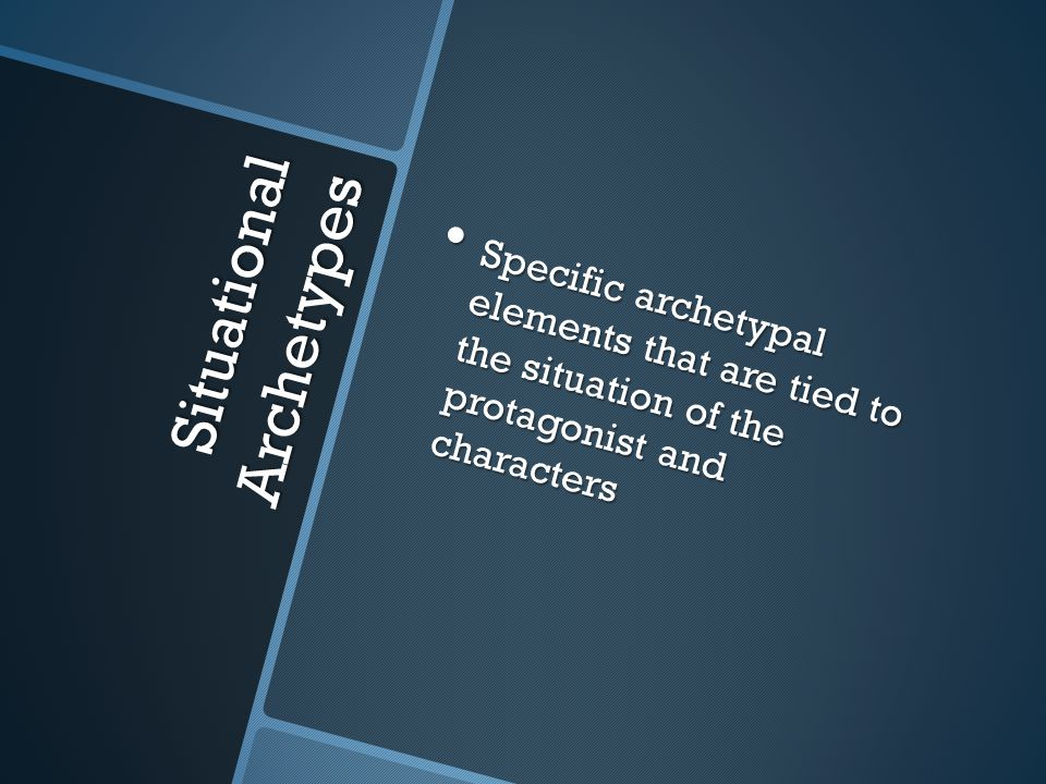 Situational Archetypes Specific archetypal elements that are tied to the situation of the protagonist and characters Specific archetypal elements that are tied to the situation of the protagonist and characters
