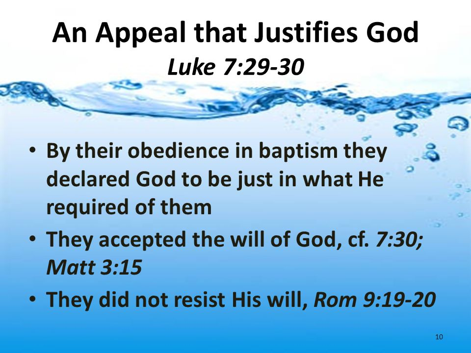 An Appeal that Justifies God Luke 7:29-30 By their obedience in baptism they declared God to be just in what He required of them They accepted the wil