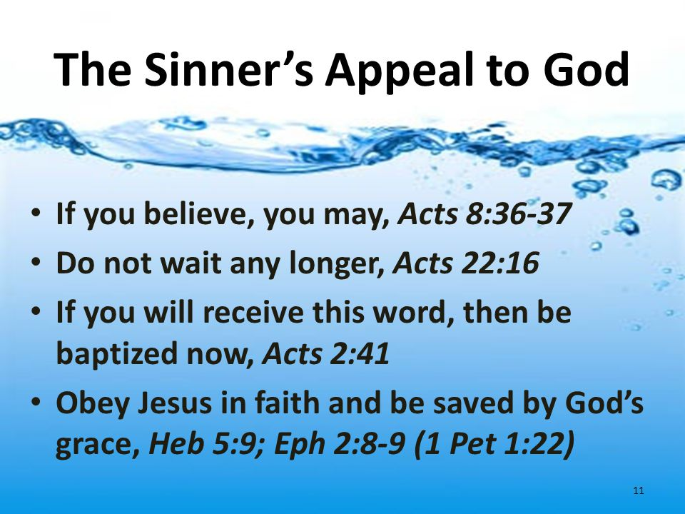 The Sinner's Appeal to God If you believe, you may, Acts 8:36-37 Do not wait any longer, Acts 22:16 If you will receive this word, then be baptized no