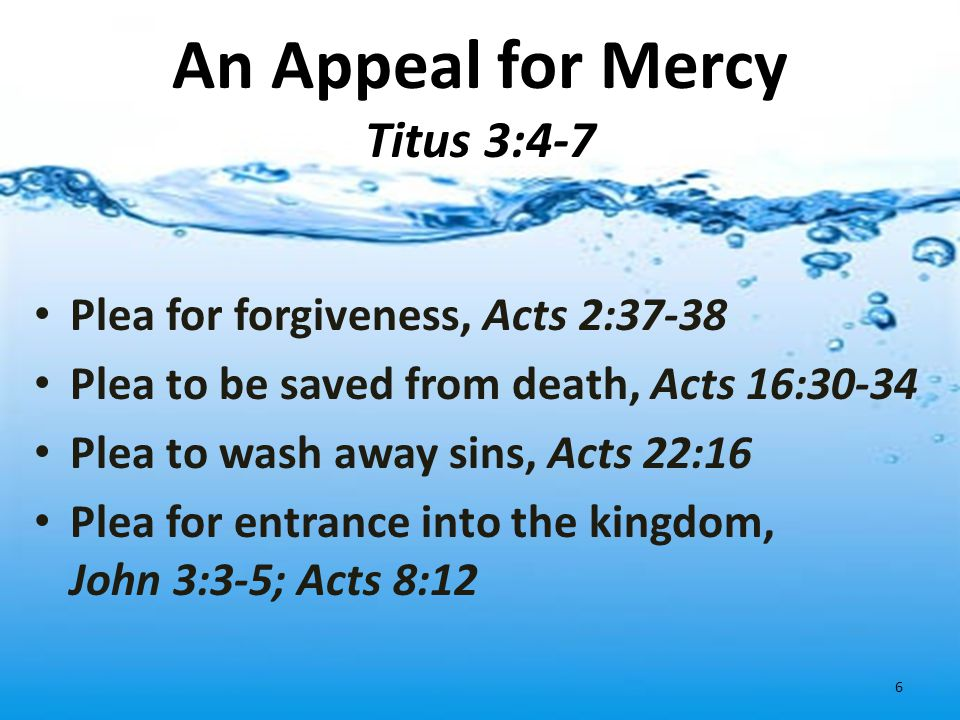 An Appeal for Mercy Titus 3:4-7 Plea for forgiveness, Acts 2:37-38 Plea to be saved from death, Acts 16:30-34 Plea to wash away sins, Acts 22:16 Plea