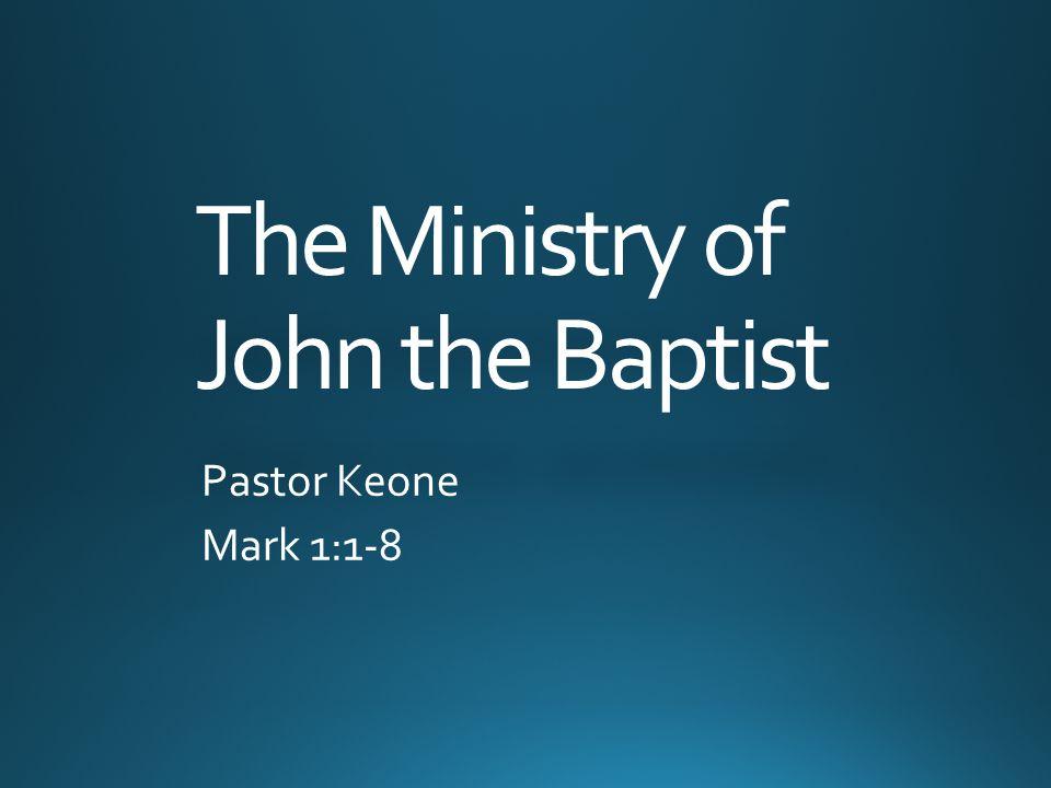 The Ministry of John the Baptist Pastor Keone Mark 1:1-8