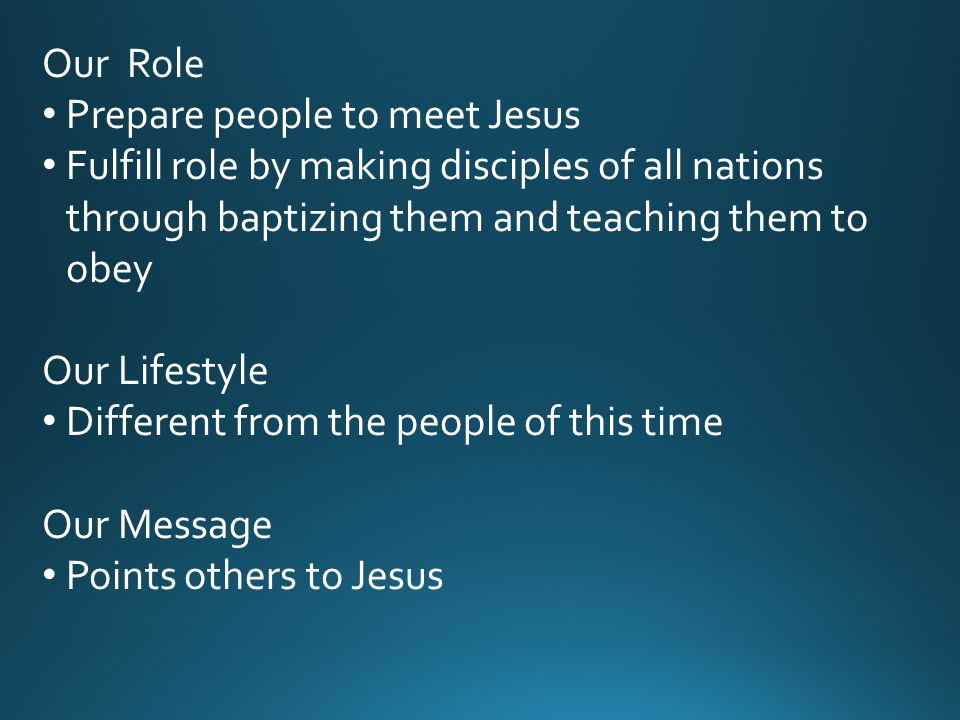Our Role Prepare people to meet Jesus Fulfill role by making disciples of all nations through baptizing them and teaching them to obey Our Lifestyle Different from the people of this time Our Message Points others to Jesus