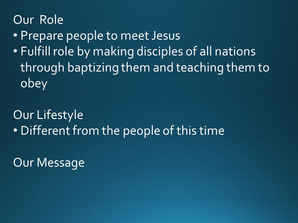 Our Role Prepare people to meet Jesus Fulfill role by making disciples of all nations through baptizing them and teaching them to obey Our Lifestyle Different from the people of this time Our Message