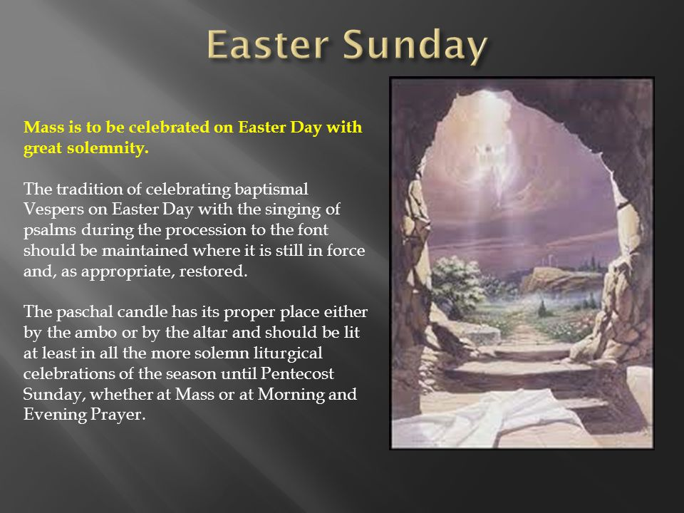 Mass is to be celebrated on Easter Day with great solemnity. The tradition of celebrating baptismal Vespers on Easter Day with the singing of psalms d