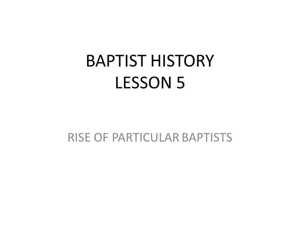 BAPTIST HISTORY LESSON 5 RISE OF PARTICULAR BAPTISTS