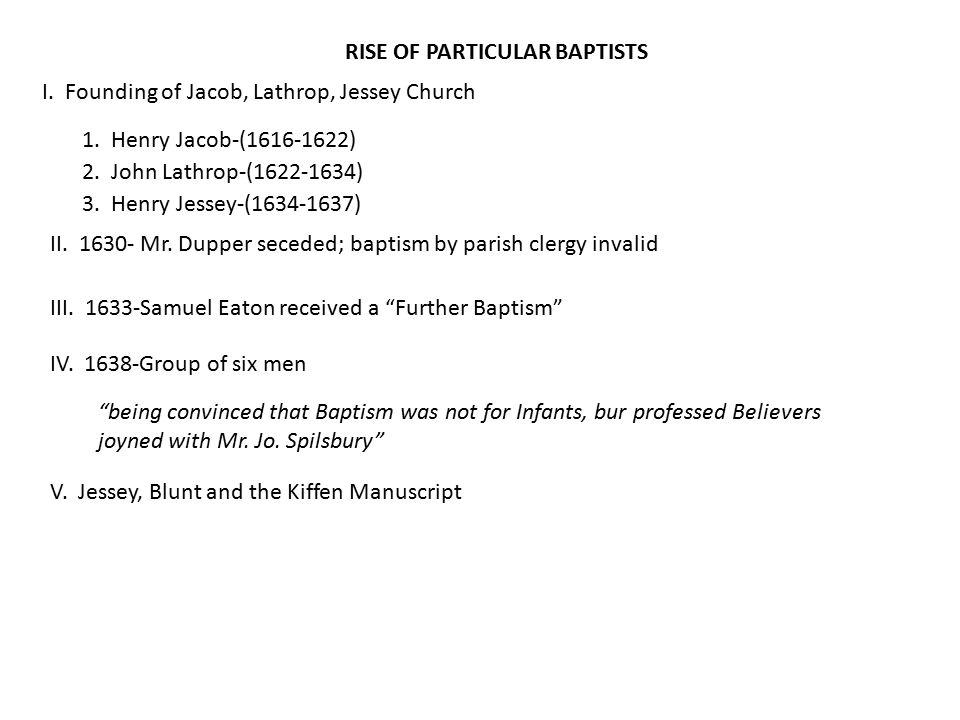 I. Founding of Jacob, Lathrop, Jessey Church 1. Henry Jacob-(1616-1622) 2. John Lathrop-(1622-1634) 3. Henry Jessey-(1634-1637) II. 1630- Mr. Dupper s
