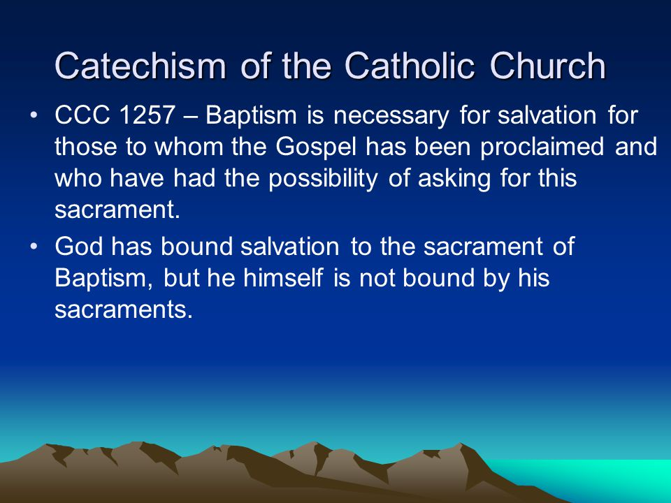 Catechism of the Catholic Church CCC 1257 – Baptism is necessary for salvation for those to whom the Gospel has been proclaimed and who have had the p