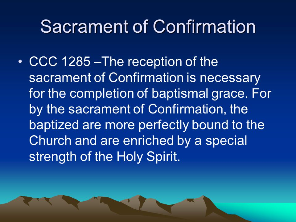 Sacrament of Confirmation CCC 1285 –The reception of the sacrament of Confirmation is necessary for the completion of baptismal grace. For by the sacr