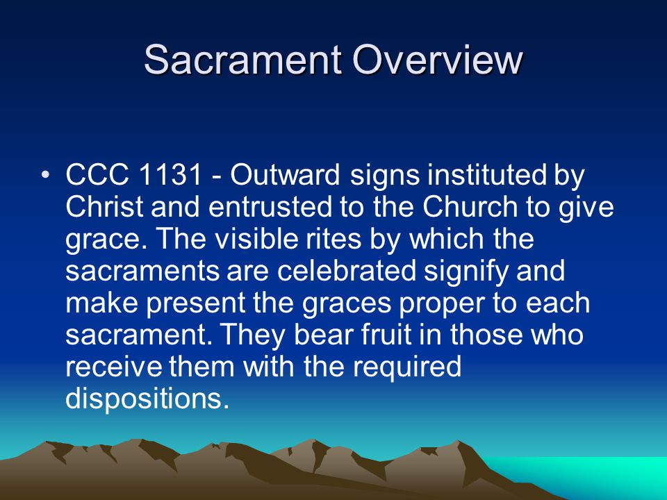 Sacrament Overview CCC 1131 - Outward signs instituted by Christ and entrusted to the Church to give grace. The visible rites by which the sacraments