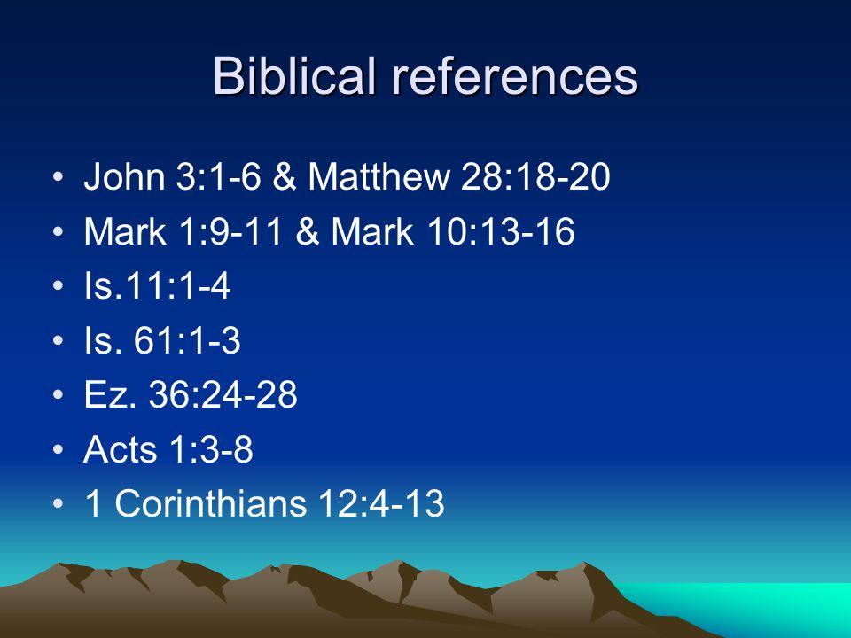 Biblical references John 3:1-6 & Matthew 28:18-20 Mark 1:9-11 & Mark 10:13-16 Is.11:1-4 Is. 61:1-3 Ez. 36:24-28 Acts 1:3-8 1 Corinthians 12:4-13