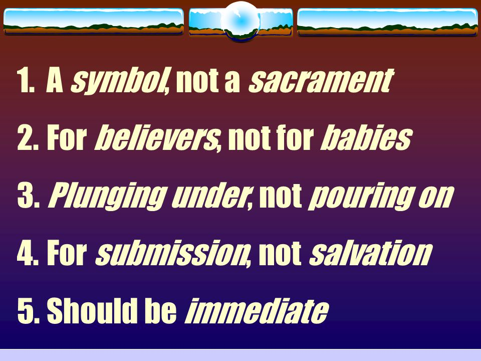 1. A symbol, not a sacrament 2. For believers, not for babies 3. Plunging under, not pouring on 4. For submission, not salvation 5. Should be immediat