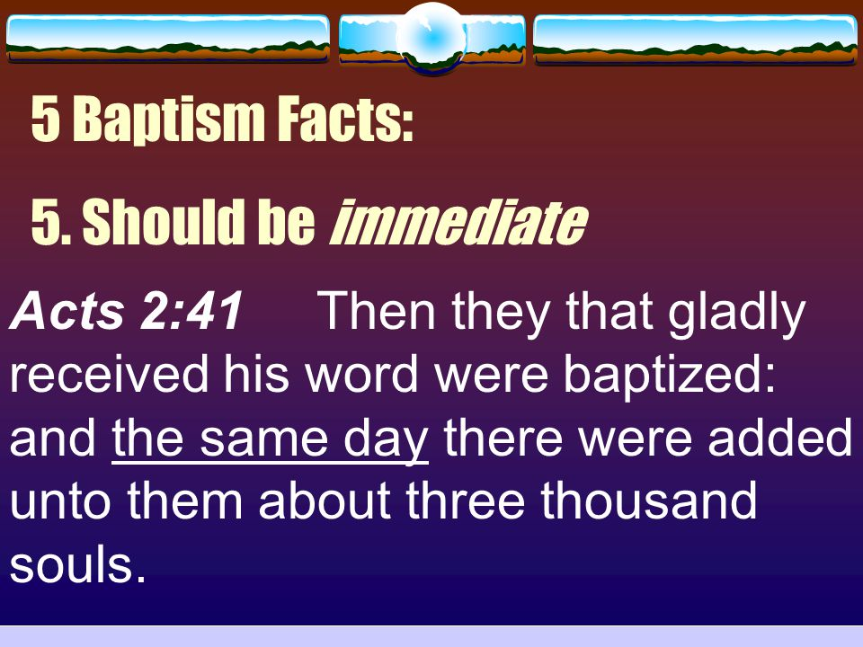 5 Baptism Facts: 5. Should be immediate Acts 2:41 Then they that gladly received his word were baptized: and the same day there were added unto them a