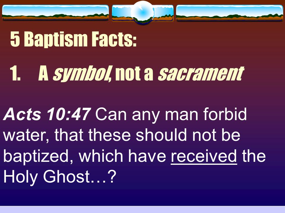 5 Baptism Facts: 1.A symbol, not a sacrament Acts 10:47 Can any man forbid water, that these should not be baptized, which have received the Holy Ghos