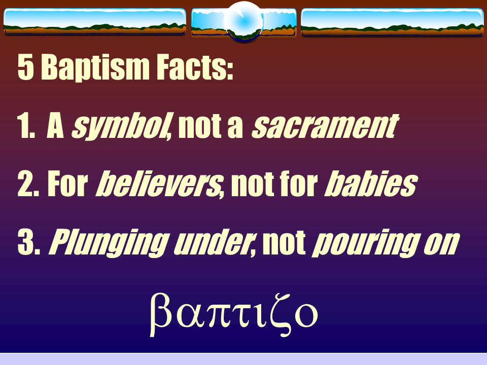 5 Baptism Facts: 1. A symbol, not a sacrament 2. For believers, not for babies 3. Plunging under, not pouring on 