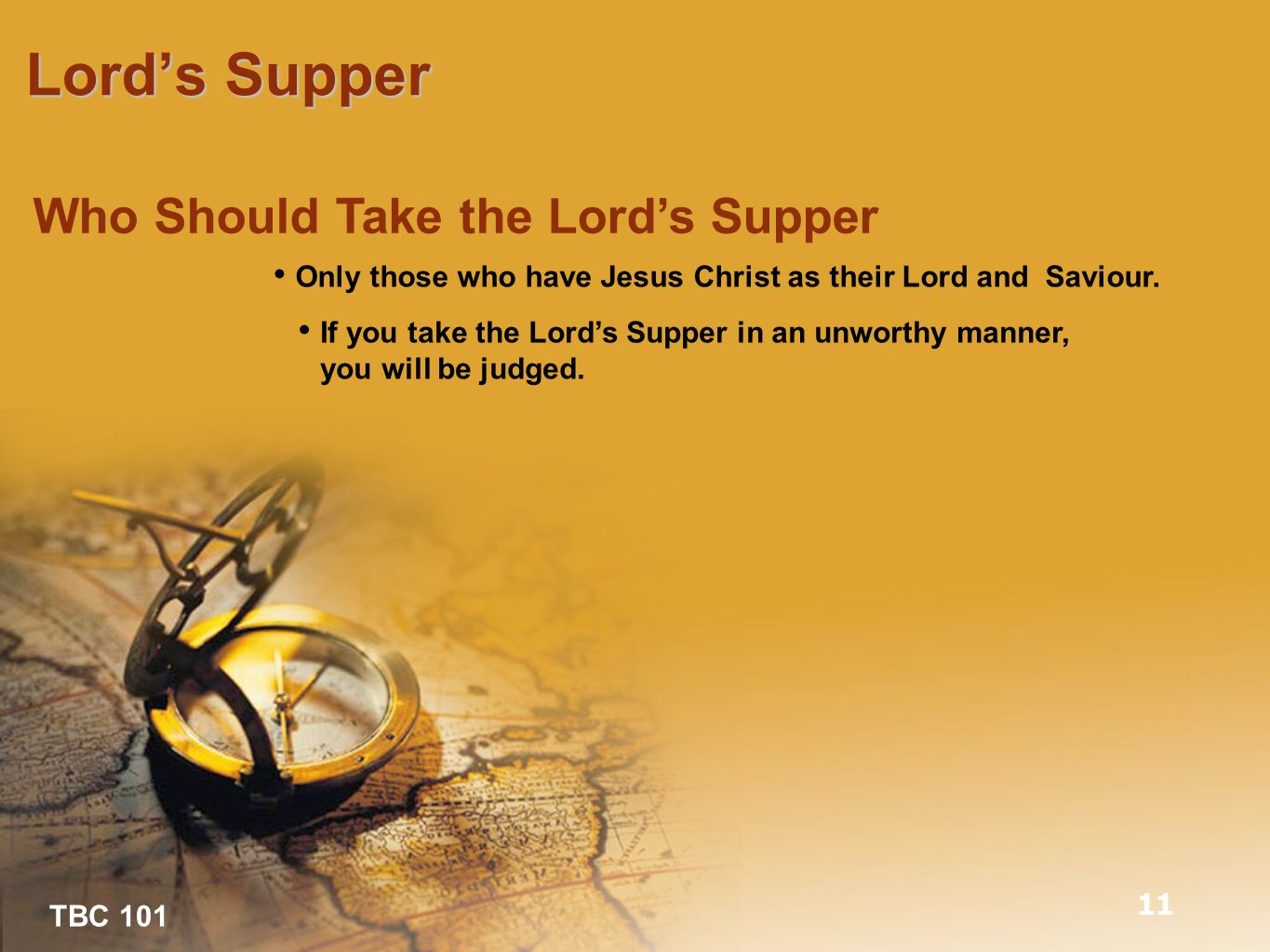 TBC 101 Lord's Supper 11 Who Should Take the Lord's Supper Only those who have Jesus Christ as their Lord and Saviour.