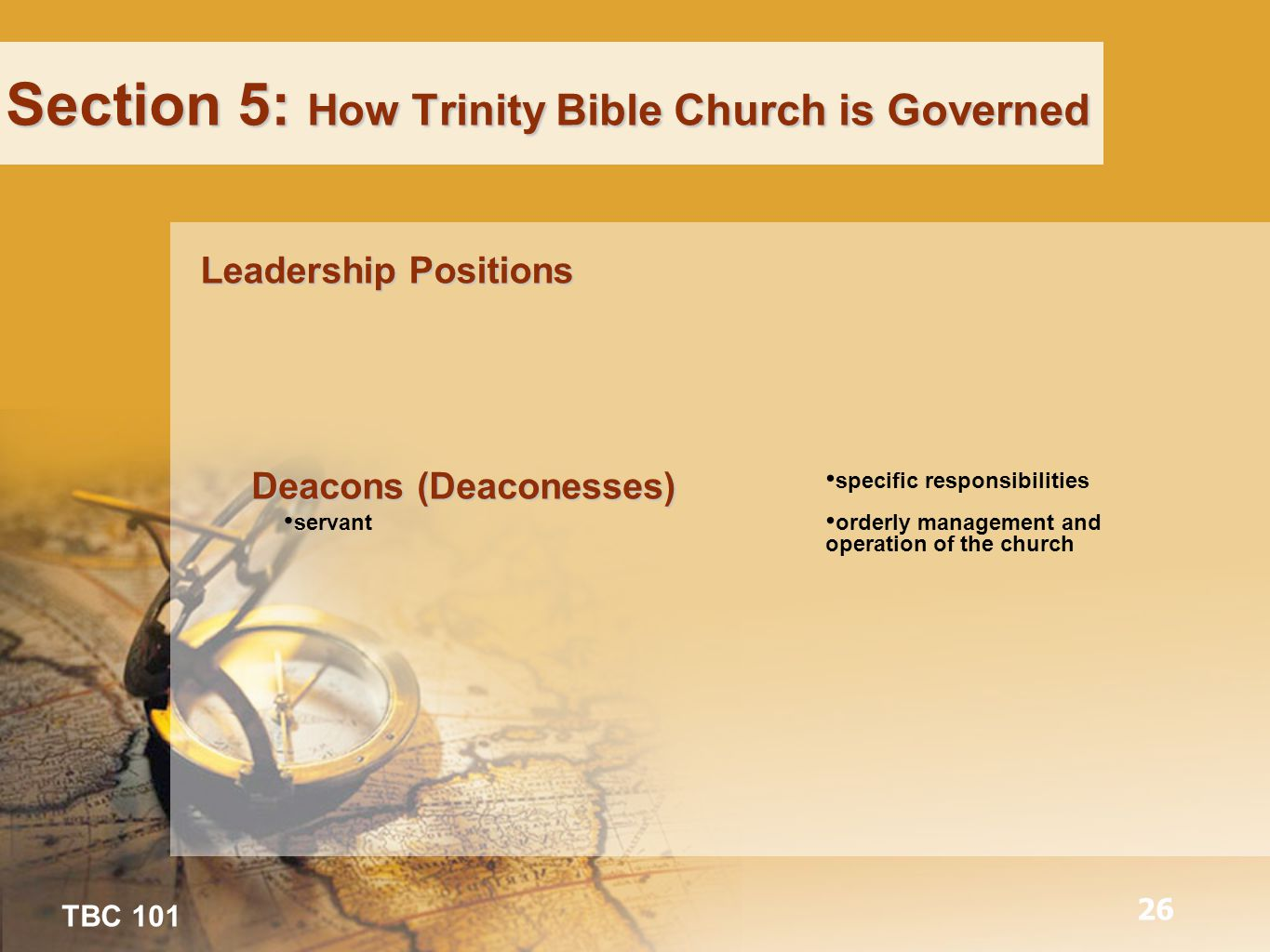 TBC 101 26 Section 5: How Trinity Bible Church is Governed Leadership Positions Deacons (Deaconesses) servant specific responsibilities orderly management and operation of the church