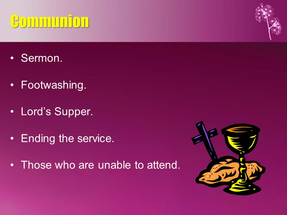 Sermon. Footwashing. Lord's Supper. Ending the service. Those who are unable to attend. Communion