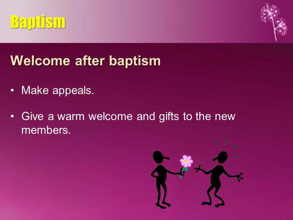 Welcome after baptism Make appeals. Give a warm welcome and gifts to the new members. Baptism