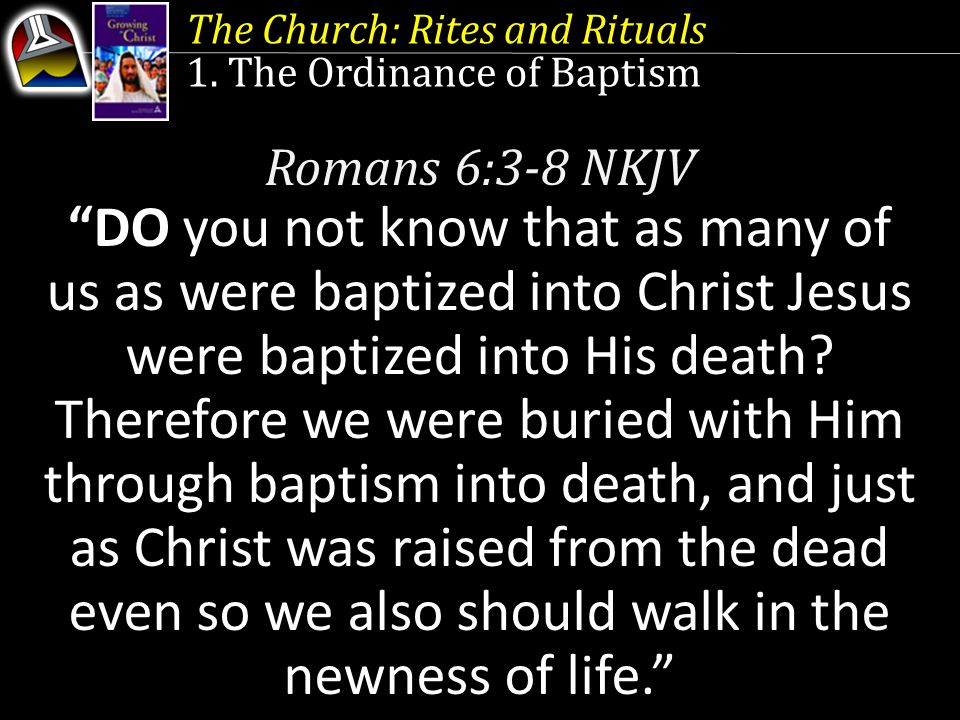 "The Church: Rites and Rituals 1. The Ordinance of Baptism Romans 6:3-8 NKJV ""DO you not know that as many of us as were baptized into Christ Jesus wer"