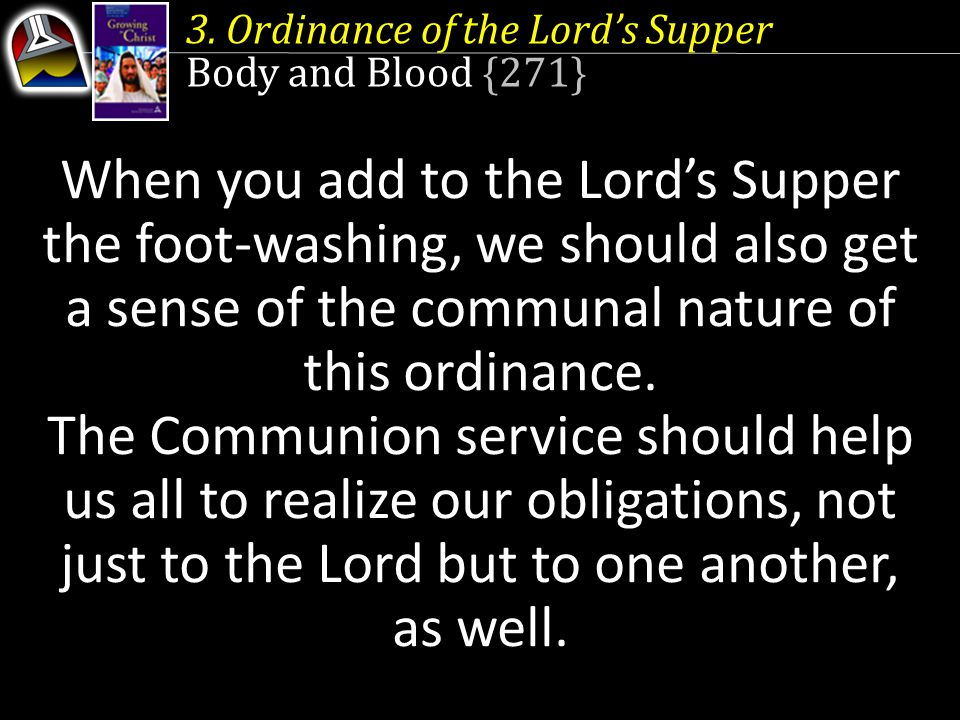 3. Ordinance of the Lord's Supper Body and Blood {271} When you add to the Lord's Supper the foot-washing, we should also get a sense of the communal