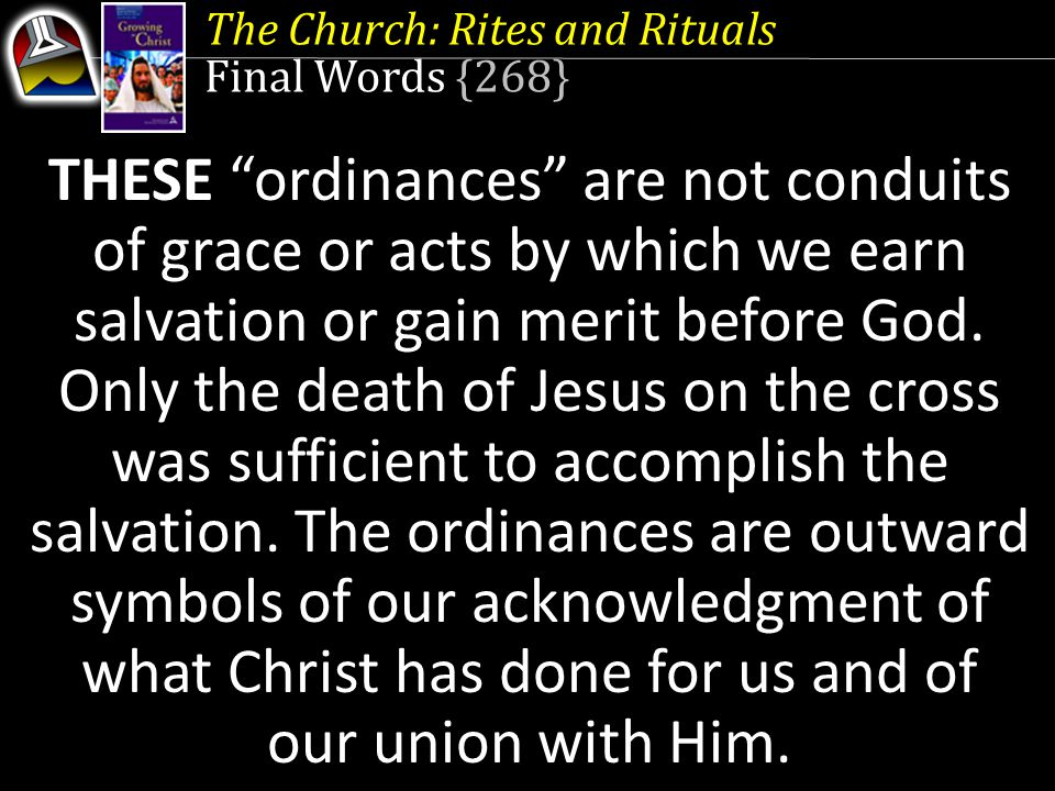 "The Church: Rites and Rituals Final Words {268} THESE ""ordinances"" are not conduits of grace or acts by which we earn salvation or gain merit before G"