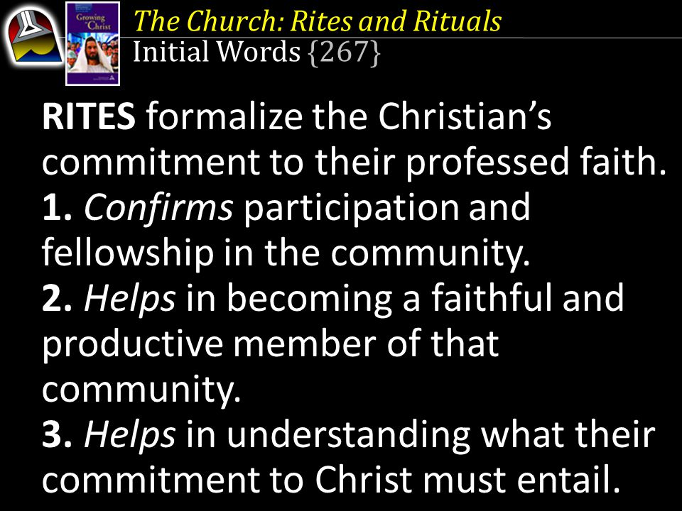 The Church: Rites and Rituals Initial Words {267} RITES formalize the Christian's commitment to their professed faith. 1. Confirms participation and f