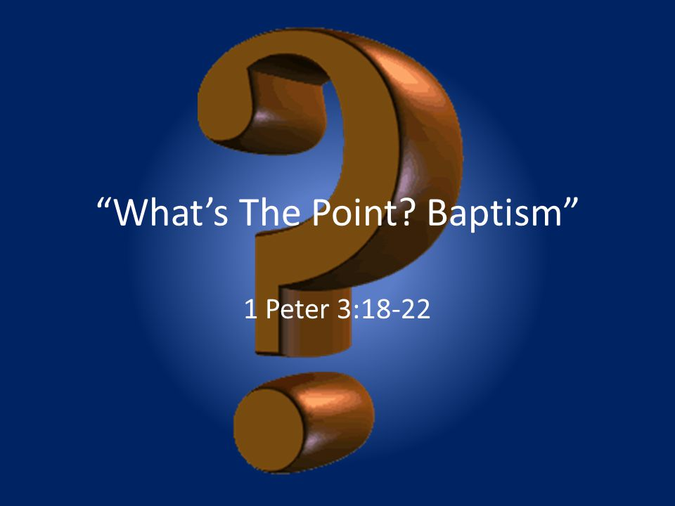 """""""What's The Point? Baptism"""" 1 Peter 3:18-22"""
